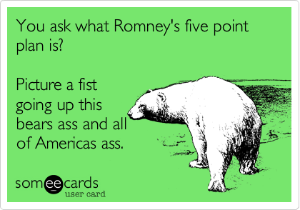You ask what Romney's five point plan is?Picture a fistgoing up thisbears ass and allof Americas ass.