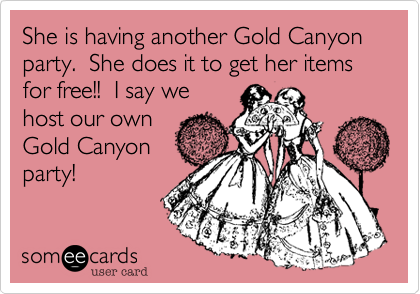 She is having another Gold Canyon party.  She does it to get her items for free!!  I say we