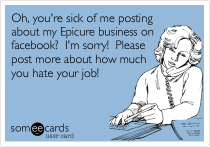 Oh, you're sick of me postingabout my Epicure business onfacebook?  I'm sorry!  Pleasepost more about how muchyou hate your job!