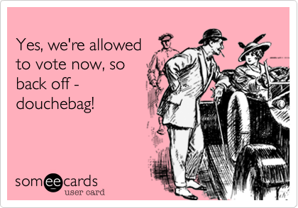 Yes, we're allowedto vote now, so back off -douchebag!