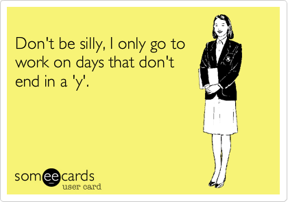 Don't be silly, I only go to