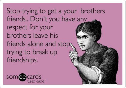 Stop trying to get a your  brothers friends.. Don't you have any 