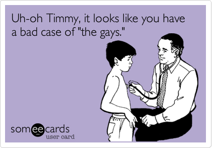 "Uh-oh Timmy, it looks like you have a bad case of ""the gays."""