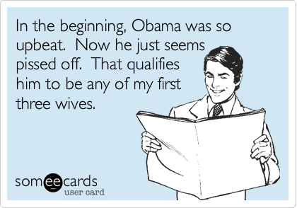 In the beginning, Obama was so upbeat.  Now he just seems pissed off.  That qualifieshim to be any of my firstthree wives.