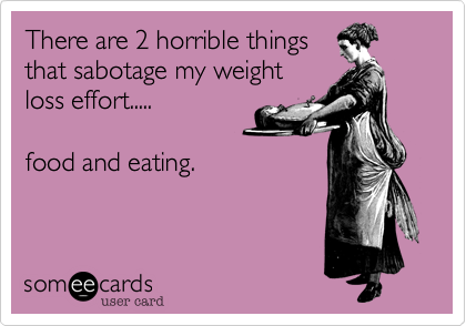 There are 2 horrible things that sabotage my weight loss effort..... food and eating.