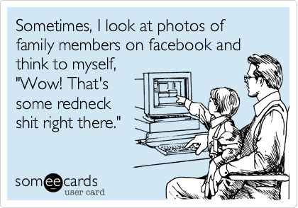 """Sometimes, I look at photos of family members on facebook andthink to myself, """"Wow! That'ssome redneck shit right there."""""""