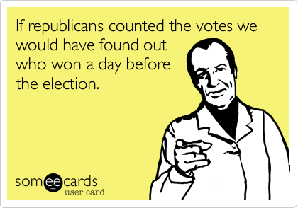 If republicans counted the votes we would have found outwho won a day beforethe election.