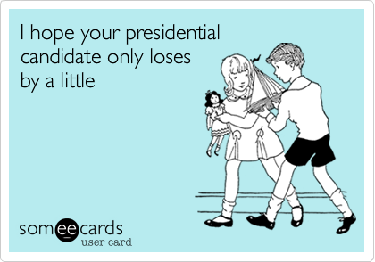 I hope your presidentialcandidate only losesby a little