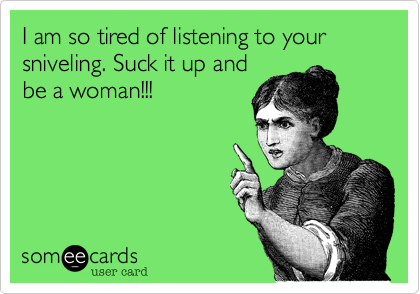 I am so tired of listening to your sniveling. Suck it up and