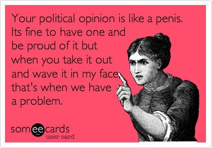 Your political opinion is like a penis. Its fine to have one and