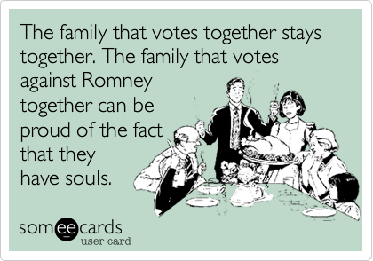 The family that votes together stays together. The family that votes against Romneytogether can beproud of the factthat theyhave souls.