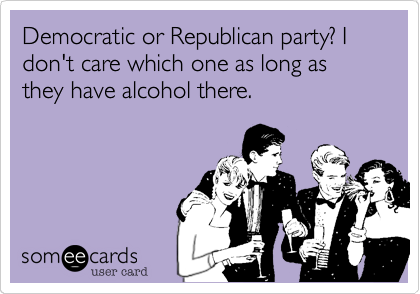Democratic or Republican party? I don't care which one as long as they have alcohol there.