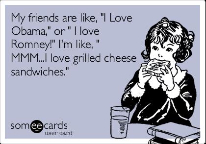 "My friends are like, ""I LoveObama,"" or "" I loveRomney!"" I'm like, ""MMM...I love grilled cheesesandwiches."""