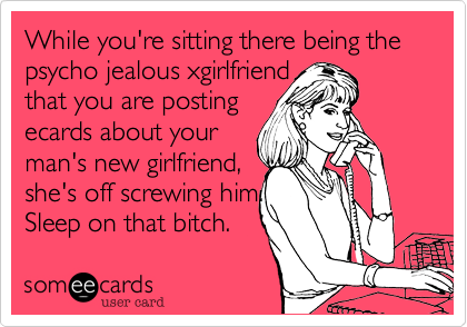While you're sitting there being the psycho jealous xgirlfriend that you are postingecards about your man's new girlfriend, she's off screwing him. Sleep on that bitch.