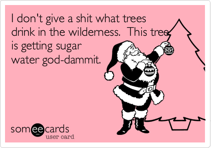 I don't give a shit what treesdrink in the wilderness.  This treeis getting sugarwater god-dammit.