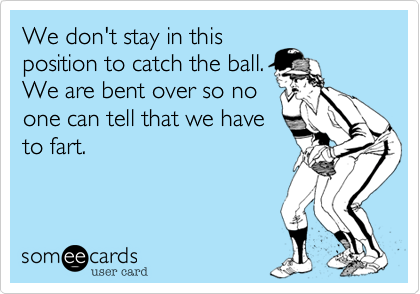 We don't stay in thisposition to catch the ball.We are bent over so noone can tell that we haveto fart.