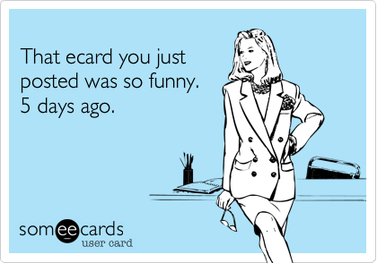 That ecard you just posted was so funny.5 days ago.