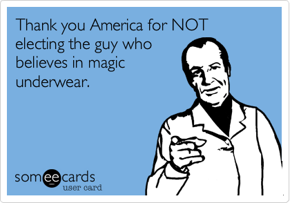 Thank you America for NOT electing the guy whobelieves in magicunderwear.