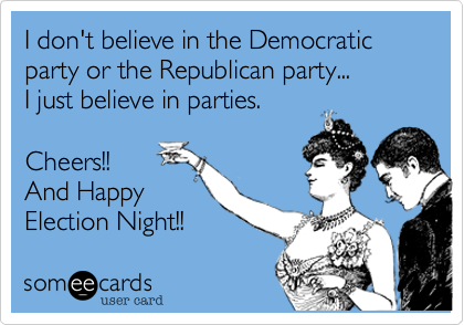 I don't believe in the Democratic party or the Republican party...I just believe in parties.Cheers!!And HappyElection Night!!