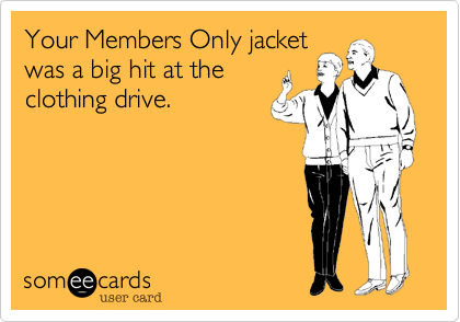 Your Members Only jacketwas a big hit at theclothing drive.