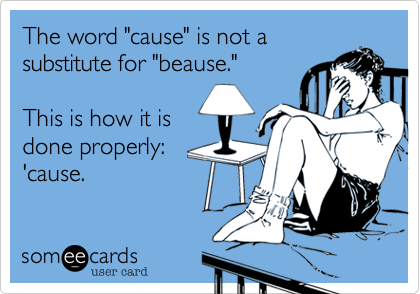 """The word """"cause"""" is not asubstitute for """"beause.""""This is how it isdone properly:'cause."""