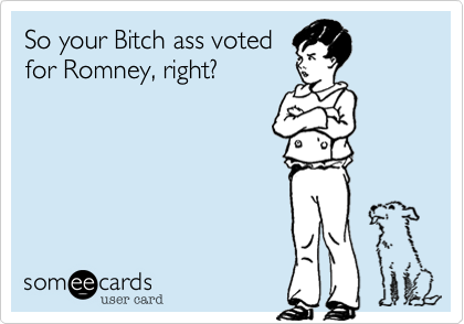 So your Bitch ass votedfor Romney, right?