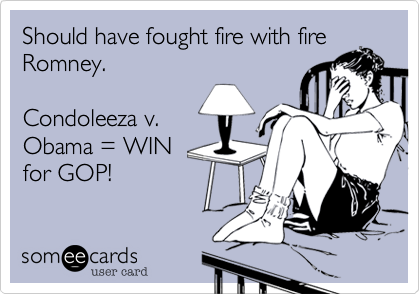 Should have fought fire with fireRomney.  Condoleeza v.Obama = WINfor GOP!