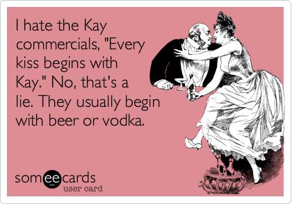 """I hate the Kaycommercials, """"Everykiss begins withKay."""" No, that's alie. They usually beginwith beer or vodka."""