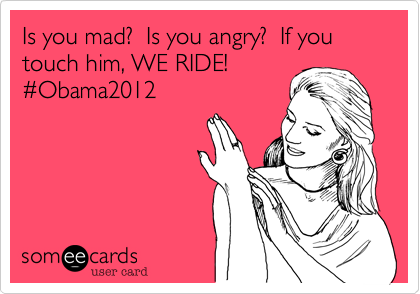Is you mad?  Is you angry?  If you touch him, WE RIDE!