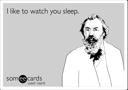 I like to watch you sleep.