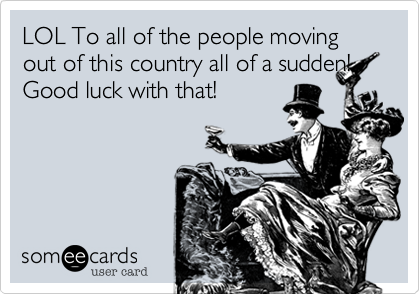 LOL To all of the people moving out of this country all of a sudden! Good luck with that!