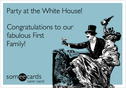 Party at the White House!Congratulations to ourfabulous FirstFamily!