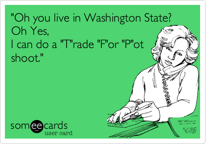 """Oh you live in Washington State?