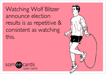 Watching Wolf Blitzerannounce election results is as repetitive &consistent as watchingthis.