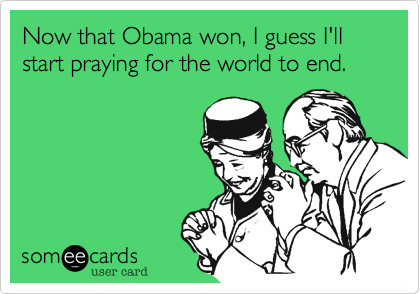 Now that Obama won, I guess I'll start praying for the world to end.