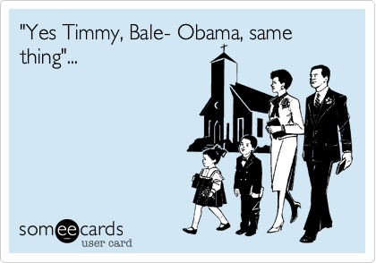 """Yes Timmy, Bale- Obama, same thing""..."