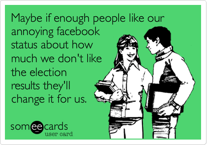 Maybe if enough people like our annoying facebookstatus about howmuch we don't likethe electionresults they'llchange it for us.