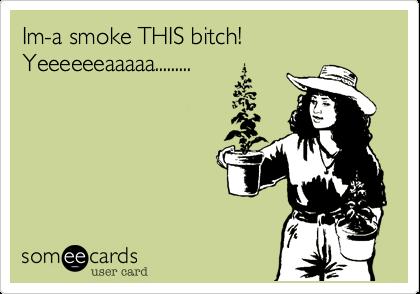 Im-a smoke THIS bitch! Yeeeeeeaaaaa.........