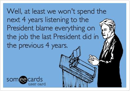 Well, at least we won't spend the next 4 years listening to thePresident blame everything onthe job the last President did inthe previous 4 years.