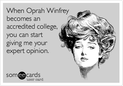 When Oprah Winfreybecomes anaccredited college,you can startgiving me yourexpert opinion.