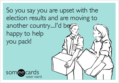 So you say you are upset with the election results and are moving to another country....I'd be