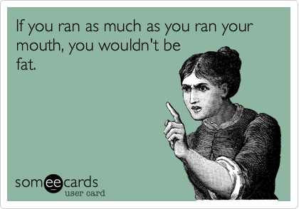 If you ran as much as you ran your mouth, you wouldn't be