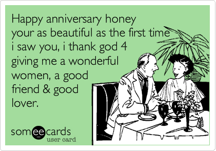 Happy anniversary honeyyour as beautiful as the first timei saw you, i thank god 4giving me a wonderfulwomen, a goodfriend & goodlover.