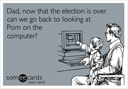 Dad, now that the election is over can we go back to looking at