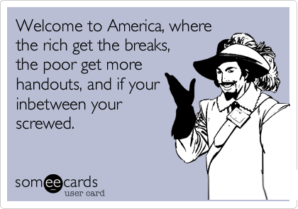 Welcome to America, wherethe rich get the breaks,the poor get morehandouts, and if yourinbetween yourscrewed.