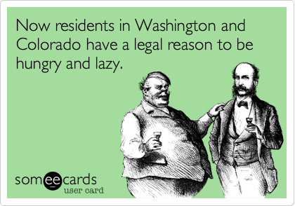 Now residents in Washington and Colorado have a legal reason to be hungry and lazy.
