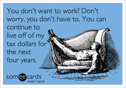 You don't want to work? Don't worry, you don't have to. You can continue to