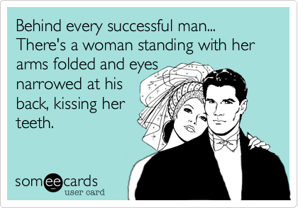Behind every successful man...