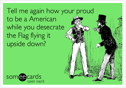 Tell me again how your proudto be a Americanwhile you desecratethe Flag flying itupside down?