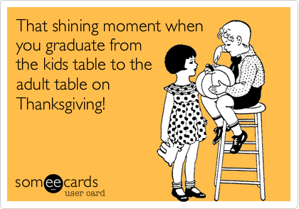 That shining moment whenyou graduate fromthe kids table to theadult table on Thanksgiving!